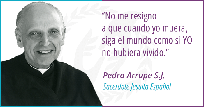 Pedro Arrupe-No me resigno a que cuando yo muera, siga el mundo como si YO no hubiera vivido.